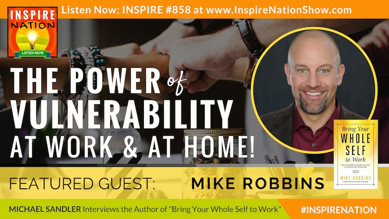 Michael Sandler interviews Mike Robbins on Bring Your Whole Self to Work & the power of vulnerability.