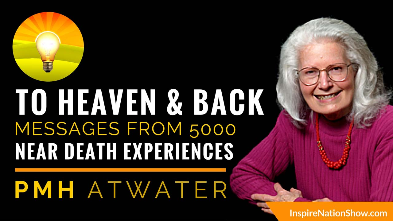 Inspire-Nation-Show-podcast-to-heaven-and-back-PMH Atwater-dying-to-know-you-nde-near-death-experiences