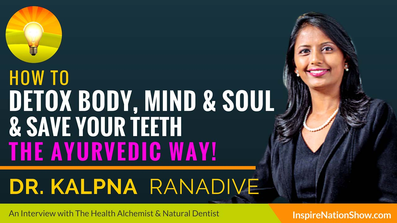 Dr-Kalpna-Ranadive-Inspire-Nation-Show-podcast-how-to-detox-body-mind-soul-save-your-teeth-ayurveda-ayuvedic-alternative-health-natural-dentist